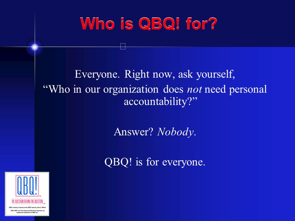 Who is QBQ! for Everyone. Right now, ask yourself,