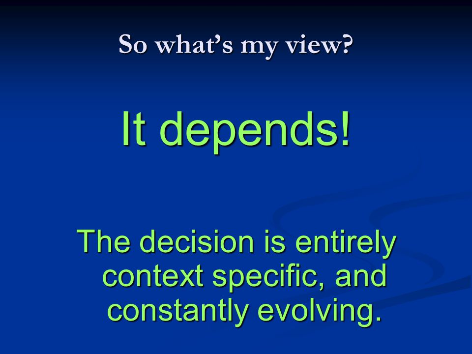 The decision is entirely context specific, and constantly evolving.