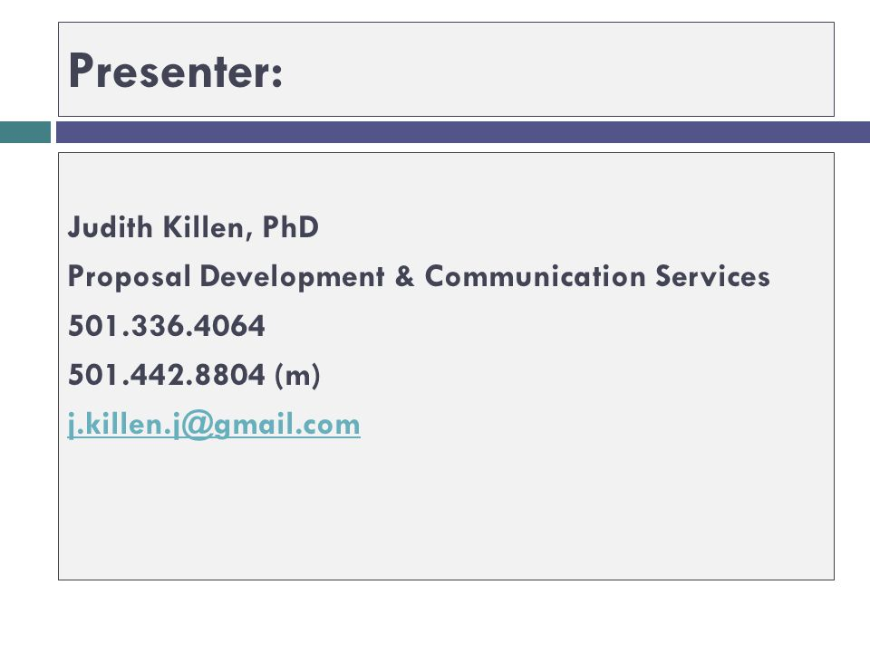 Presenter: Judith Killen, PhD Proposal Development & Communication Services 501.336.4064 501.442.8804 (m) j.killen.j@gmail.com