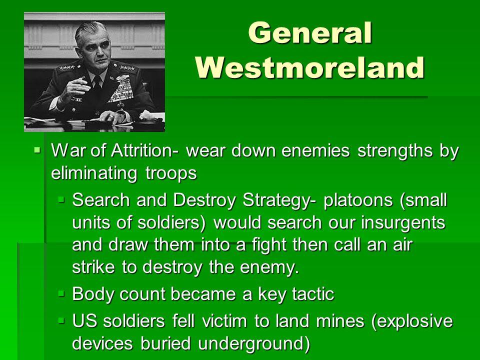 General Westmoreland War of Attrition- wear down enemies strengths by eliminating troops.
