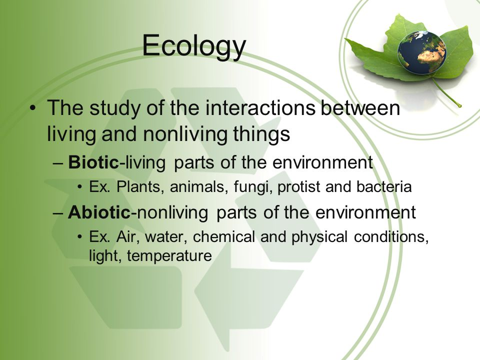 Ecology The study of the interactions between living and nonliving things. Biotic-living parts of the environment.