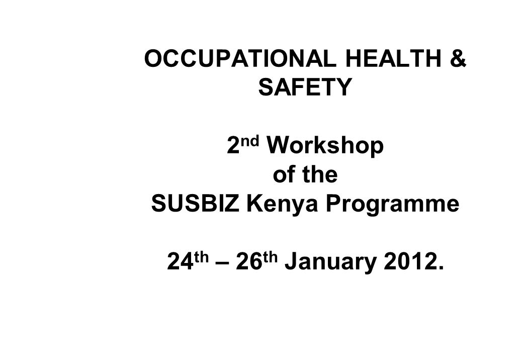 OCCUPATIONAL HEALTH & SAFETY 2nd Workshop of the SUSBIZ Kenya Programme 24th – 26th January 2012.