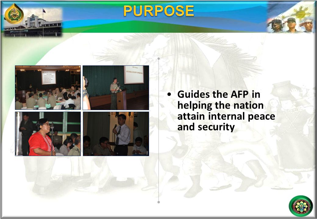 PURPOSE Guides the AFP in helping the nation attain internal peace and security.