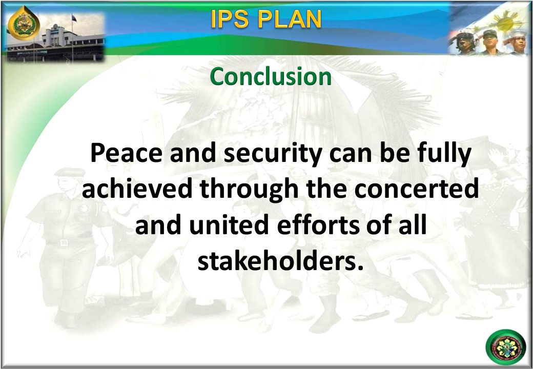 IPS PLAN Conclusion. Peace and security can be fully achieved through the concerted and united efforts of all stakeholders.