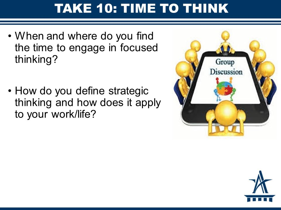 TAKE 10: TIME TO THINK When and where do you find the time to engage in focused thinking