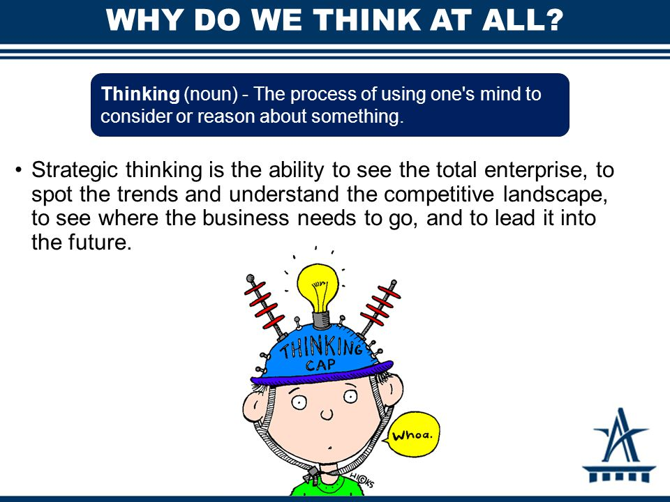 WHY DO WE THINK AT ALL Thinking (noun) - The process of using one s mind to consider or reason about something.
