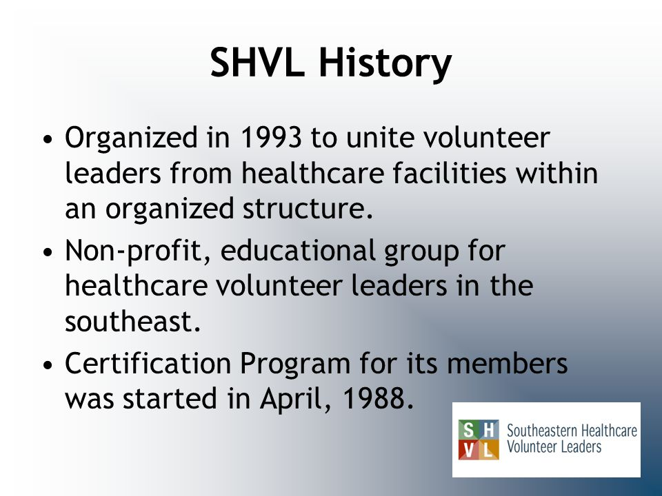 SHVL History Organized in 1993 to unite volunteer leaders from healthcare facilities within an organized structure.