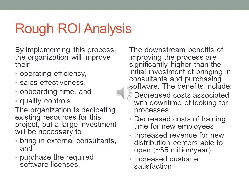 Rough ROI Analysis By implementing this process, the organization will improve their. operating efficiency,