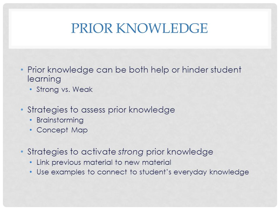Prior Knowledge Prior knowledge can be both help or hinder student learning. Strong vs. Weak. Strategies to assess prior knowledge.
