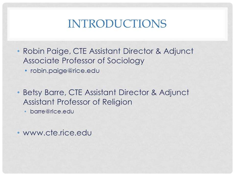 Introductions Robin Paige, CTE Assistant Director & Adjunct Associate Professor of Sociology. robin.paige@rice.edu.