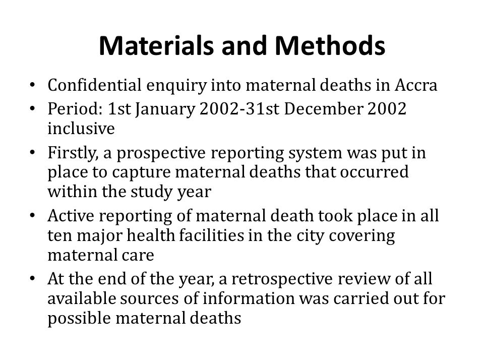 Materials and Methods Confidential enquiry into maternal deaths in Accra. Period: 1st January 2002-31st December 2002 inclusive.