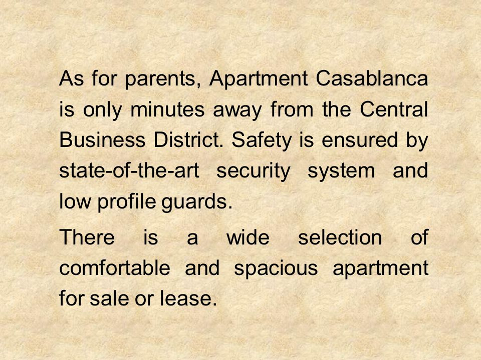 As for parents, Apartment Casablanca is only minutes away from the Central Business District. Safety is ensured by state-of-the-art security system and low profile guards.