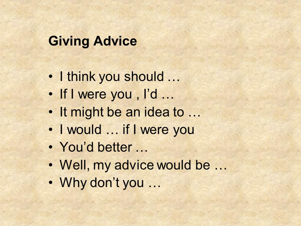 Giving Advice I think you should … If I were you , I'd … It might be an idea to … I would … if I were you.