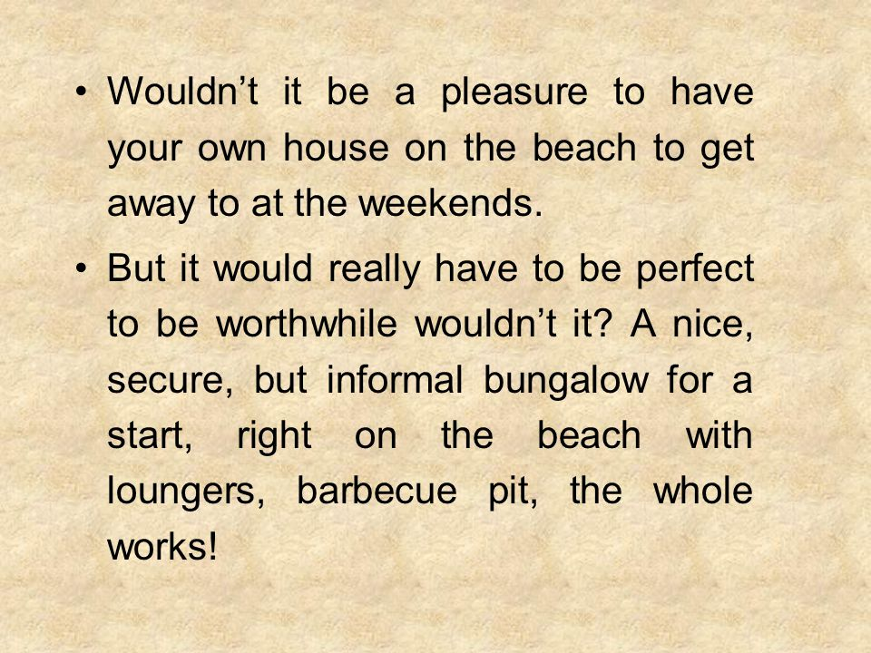 Wouldn't it be a pleasure to have your own house on the beach to get away to at the weekends.