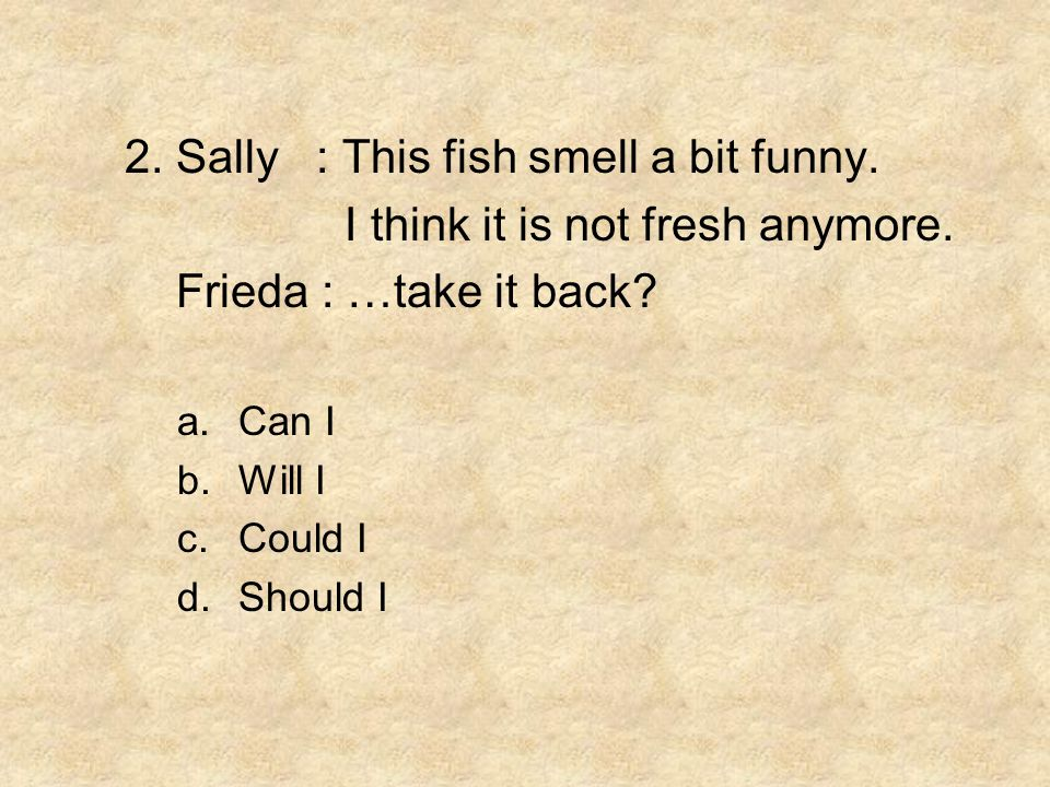 2. Sally : This fish smell a bit funny.
