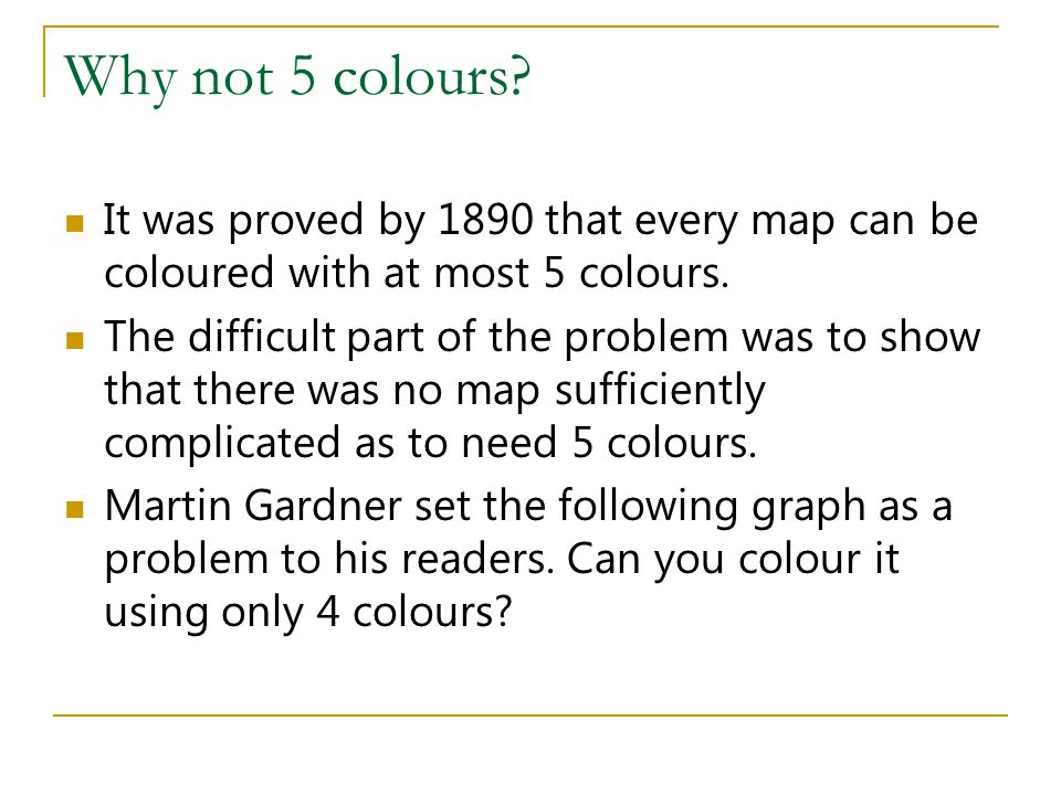 Why not 5 colours It was proved by 1890 that every map can be coloured with at most 5 colours.