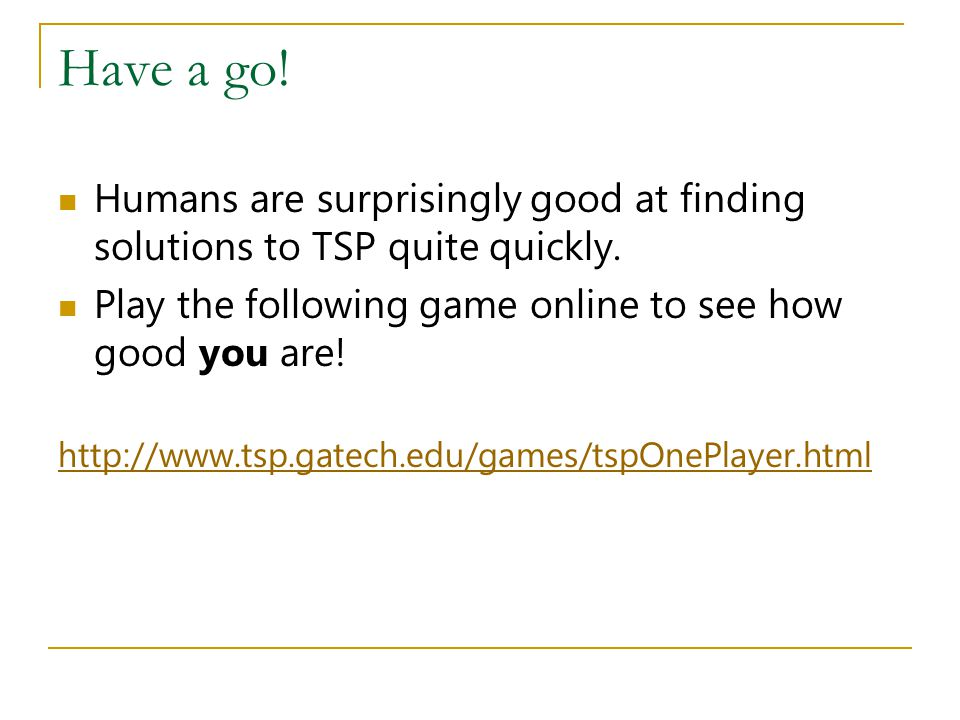 Have a go! Humans are surprisingly good at finding solutions to TSP quite quickly. Play the following game online to see how good you are!