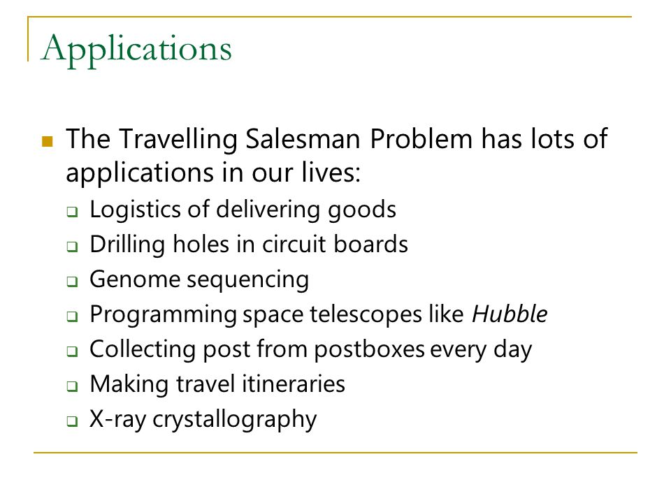 Applications The Travelling Salesman Problem has lots of applications in our lives: Logistics of delivering goods.