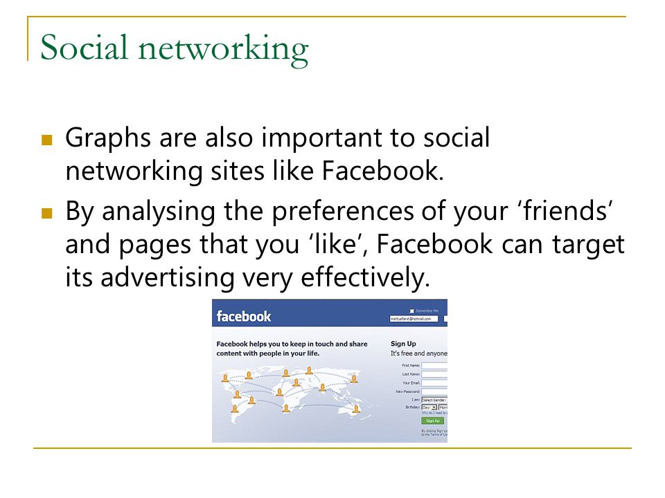 Social networking Graphs are also important to social networking sites like Facebook.