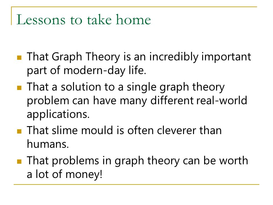 Lessons to take home That Graph Theory is an incredibly important part of modern-day life.