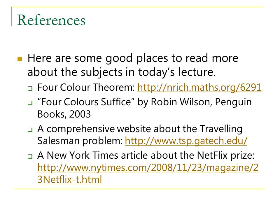 References Here are some good places to read more about the subjects in today's lecture. Four Colour Theorem: http://nrich.maths.org/6291.