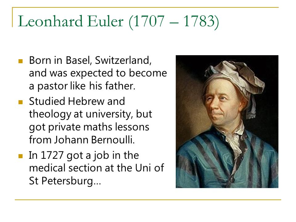 Leonhard Euler (1707 – 1783) Born in Basel, Switzerland, and was expected to become a pastor like his father.