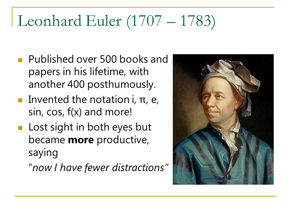 Leonhard Euler (1707 – 1783) Published over 500 books and papers in his lifetime, with another 400 posthumously.