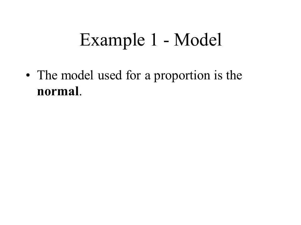 Example 1 - Model The model used for a proportion is the normal.