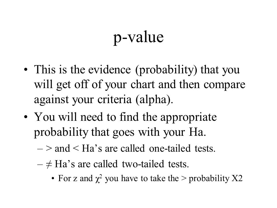 p-value This is the evidence (probability) that you will get off of your chart and then compare against your criteria (alpha).