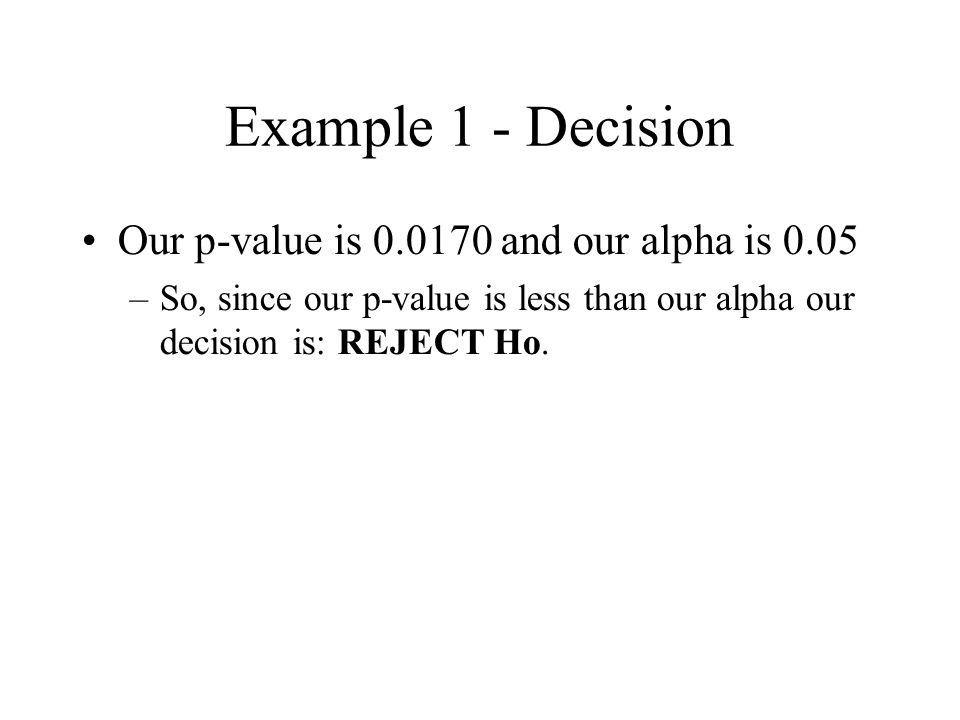 Example 1 - Decision Our p-value is 0.0170 and our alpha is 0.05