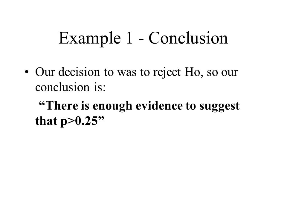 Example 1 - Conclusion Our decision to was to reject Ho, so our conclusion is: There is enough evidence to suggest that p>0.25