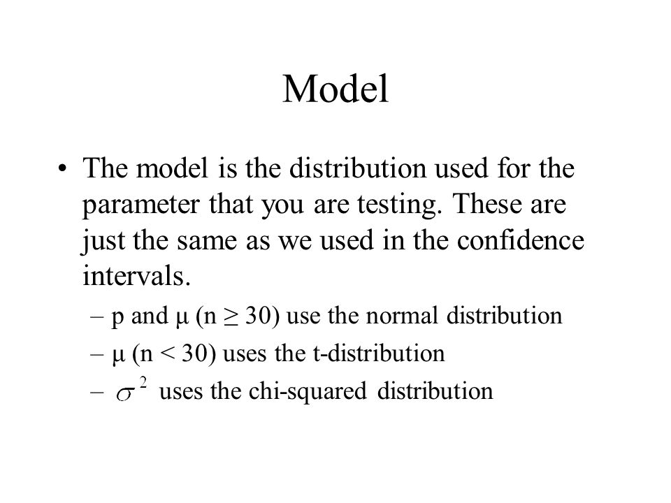 Model The model is the distribution used for the parameter that you are testing. These are just the same as we used in the confidence intervals.