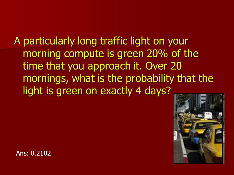A particularly long traffic light on your morning compute is green 20% of the time that you approach it. Over 20 mornings, what is the probability that the light is green on exactly 4 days