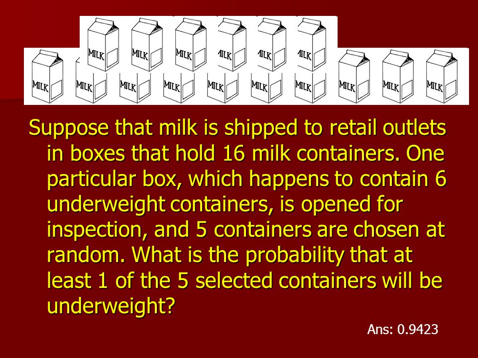 Suppose that milk is shipped to retail outlets in boxes that hold 16 milk containers. One particular box, which happens to contain 6 underweight containers, is opened for inspection, and 5 containers are chosen at random. What is the probability that at least 1 of the 5 selected containers will be underweight