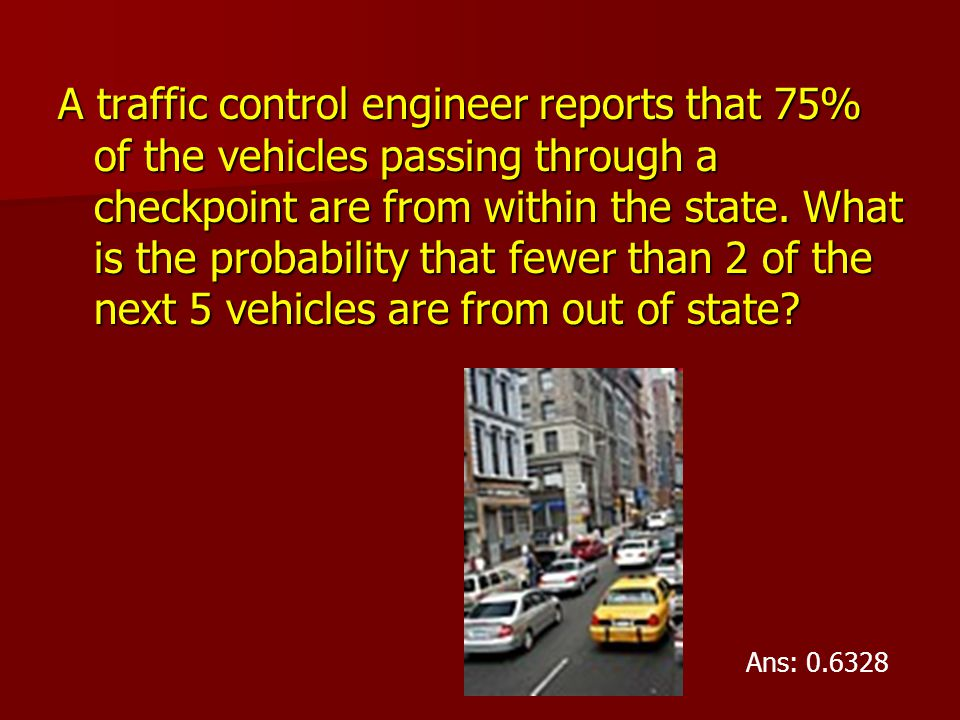 A traffic control engineer reports that 75% of the vehicles passing through a checkpoint are from within the state. What is the probability that fewer than 2 of the next 5 vehicles are from out of state