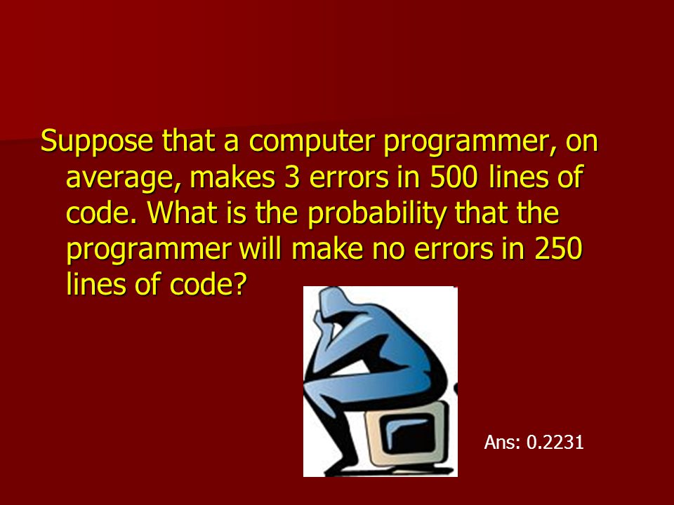 Suppose that a computer programmer, on average, makes 3 errors in 500 lines of code. What is the probability that the programmer will make no errors in 250 lines of code