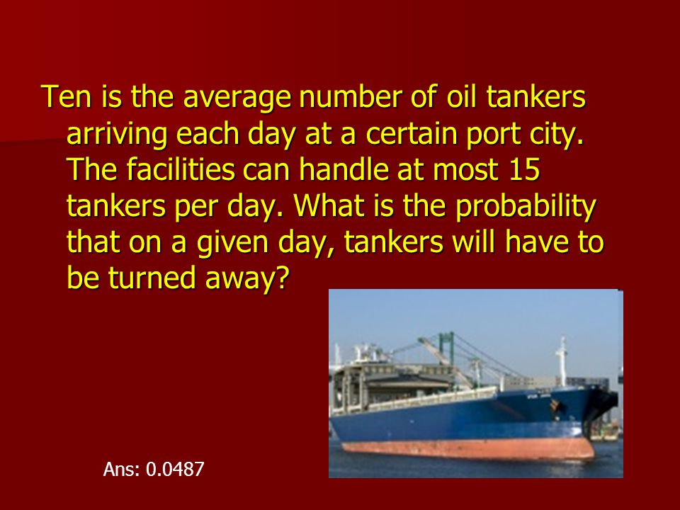 Ten is the average number of oil tankers arriving each day at a certain port city. The facilities can handle at most 15 tankers per day. What is the probability that on a given day, tankers will have to be turned away