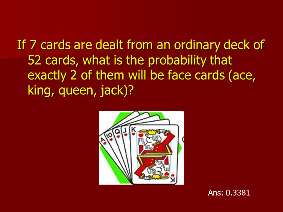 If 7 cards are dealt from an ordinary deck of 52 cards, what is the probability that exactly 2 of them will be face cards (ace, king, queen, jack)