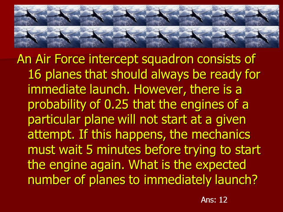 An Air Force intercept squadron consists of 16 planes that should always be ready for immediate launch. However, there is a probability of 0.25 that the engines of a particular plane will not start at a given attempt. If this happens, the mechanics must wait 5 minutes before trying to start the engine again. What is the expected number of planes to immediately launch