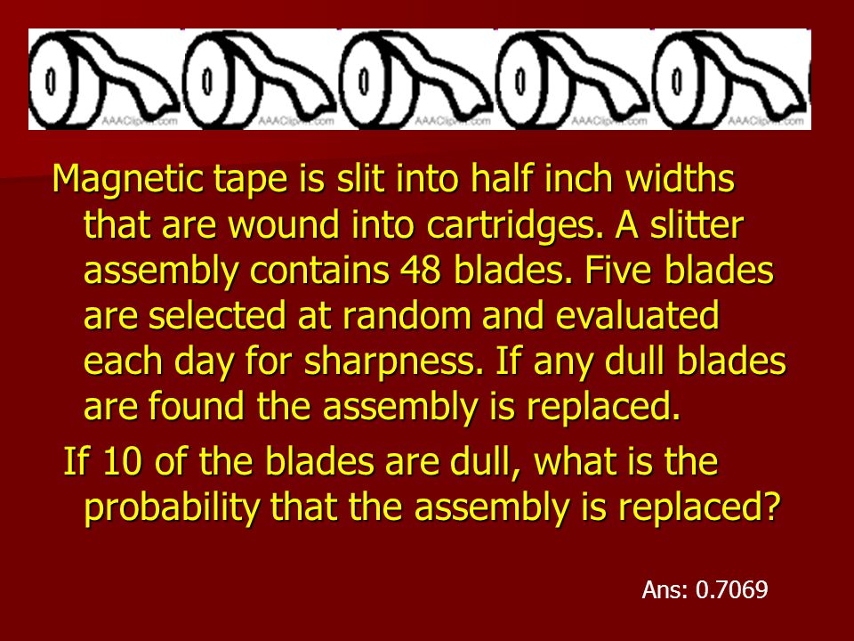 Magnetic tape is slit into half inch widths that are wound into cartridges. A slitter assembly contains 48 blades. Five blades are selected at random and evaluated each day for sharpness. If any dull blades are found the assembly is replaced.