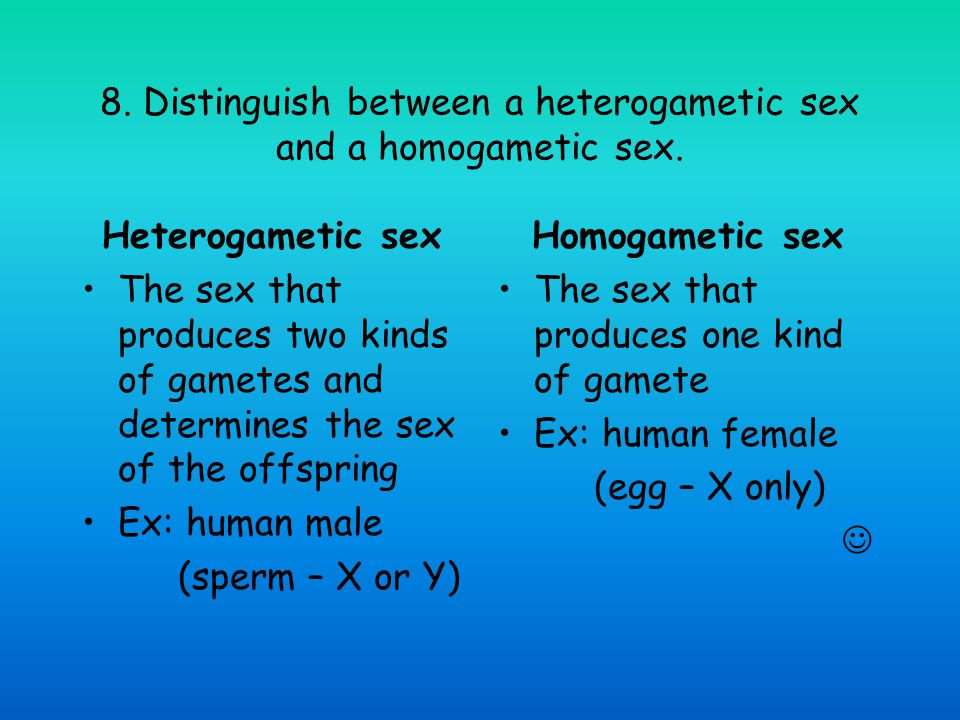 8. Distinguish between a heterogametic sex and a homogametic sex.
