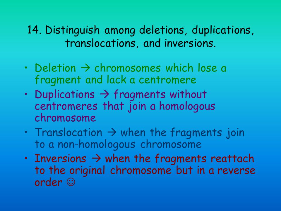 14. Distinguish among deletions, duplications, translocations, and inversions.