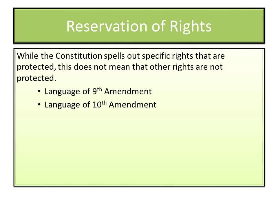 Reservation of Rights While the Constitution spells out specific rights that are protected, this does not mean that other rights are not protected.