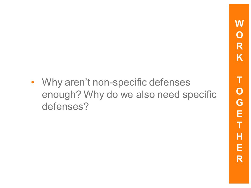 W O R K T G E H Why aren't non-specific defenses enough Why do we also need specific defenses