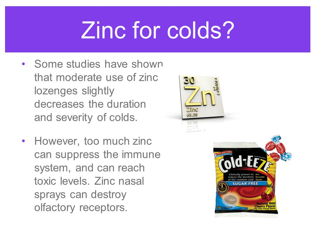 Zinc for colds Some studies have shown that moderate use of zinc lozenges slightly decreases the duration and severity of colds.