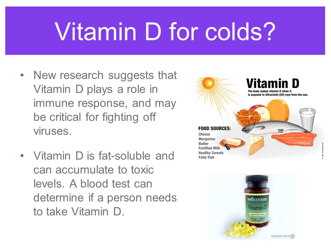 Vitamin D for colds New research suggests that Vitamin D plays a role in immune response, and may be critical for fighting off viruses.