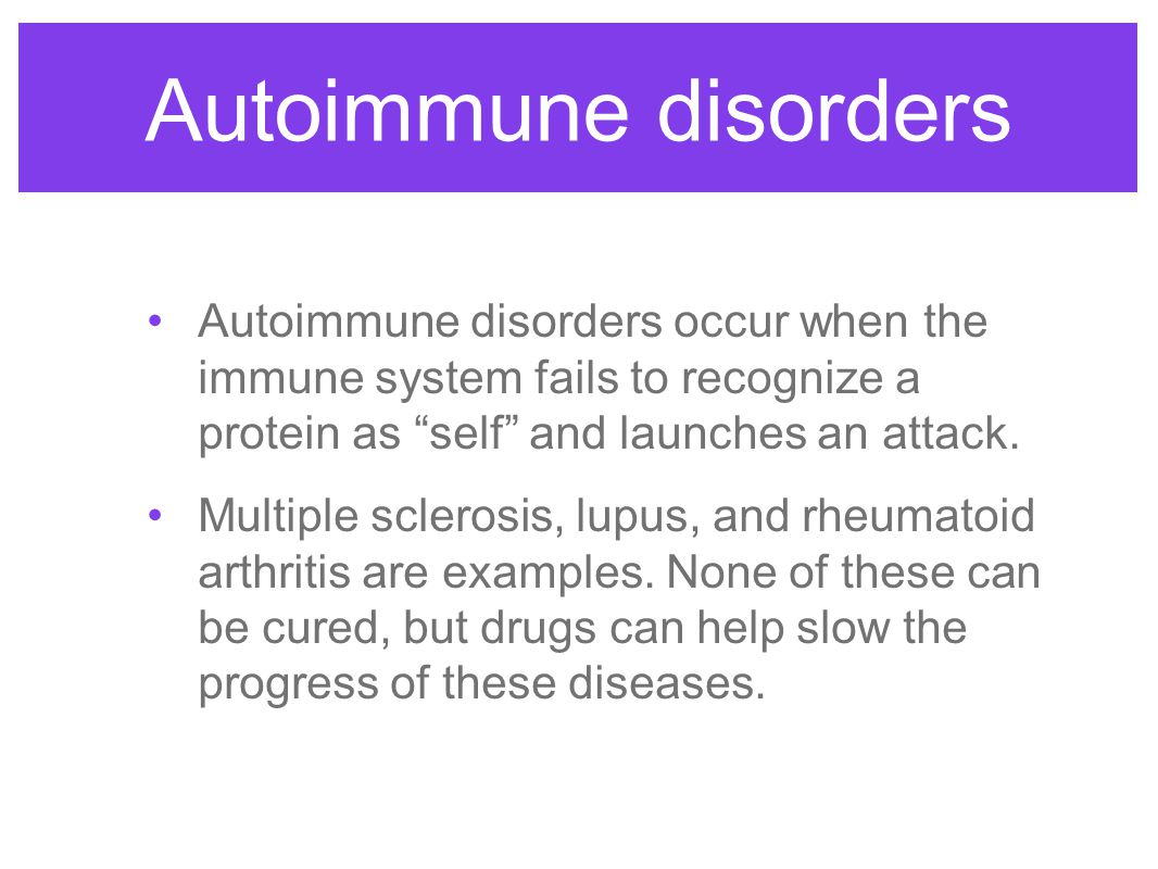 Autoimmune disorders Autoimmune disorders occur when the immune system fails to recognize a protein as self and launches an attack.