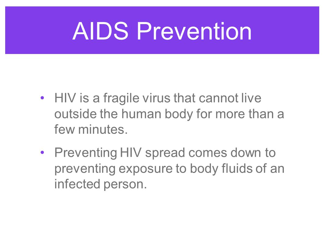 AIDS Prevention HIV is a fragile virus that cannot live outside the human body for more than a few minutes.