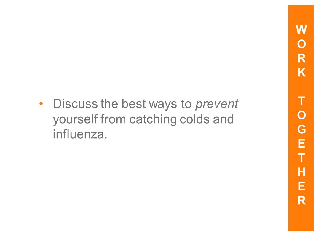W O R K T G E H Discuss the best ways to prevent yourself from catching colds and influenza.