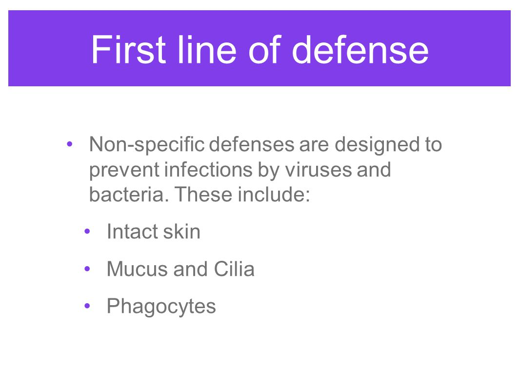 First line of defense Non-specific defenses are designed to prevent infections by viruses and bacteria. These include: